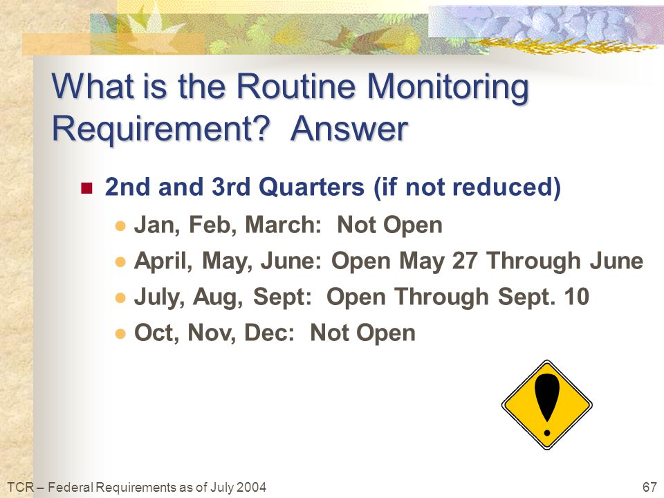 67TCR – Federal Requirements as of July 2004 What is the Routine Monitoring Requirement.