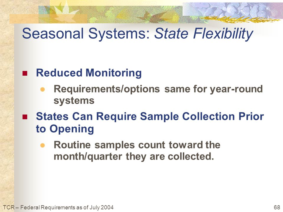 68TCR – Federal Requirements as of July 2004 Seasonal Systems: State Flexibility Reduced Monitoring ●Requirements/options same for year-round systems States Can Require Sample Collection Prior to Opening ●Routine samples count toward the month/quarter they are collected.