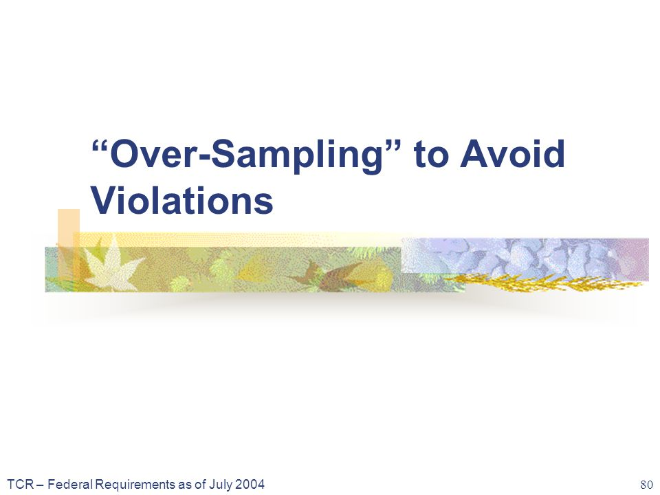 TCR – Federal Requirements as of July 2004 80 Over-Sampling to Avoid Violations