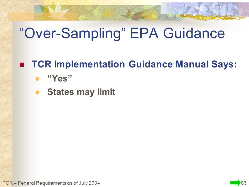 83TCR – Federal Requirements as of July 2004 Over-Sampling EPA Guidance TCR Implementation Guidance Manual Says: ● Yes ●States may limit