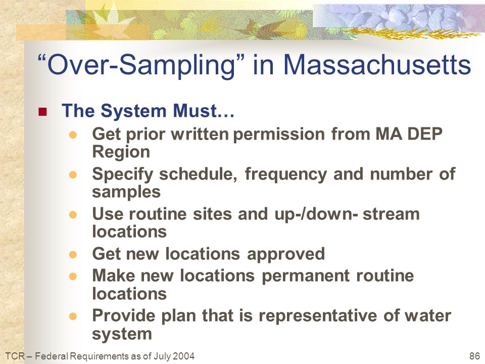 86TCR – Federal Requirements as of July 2004 Over-Sampling in Massachusetts The System Must… ●Get prior written permission from MA DEP Region ●Specify schedule, frequency and number of samples ●Use routine sites and up-/down- stream locations ●Get new locations approved ●Make new locations permanent routine locations ●Provide plan that is representative of water system