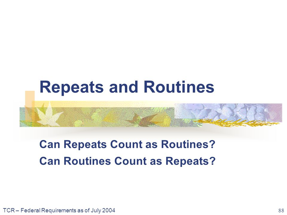 TCR – Federal Requirements as of July 2004 88 Repeats and Routines Can Repeats Count as Routines.
