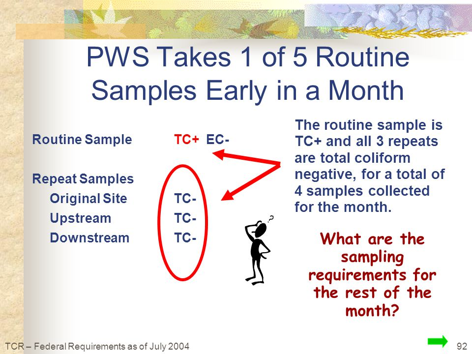 92TCR – Federal Requirements as of July 2004 Routine SampleTC+ EC- Repeat Samples Original SiteTC- UpstreamTC- DownstreamTC- The routine sample is TC+ and all 3 repeats are total coliform negative, for a total of 4 samples collected for the month.