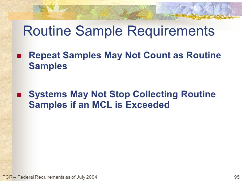 95TCR – Federal Requirements as of July 2004 Routine Sample Requirements Repeat Samples May Not Count as Routine Samples Systems May Not Stop Collecting Routine Samples if an MCL is Exceeded