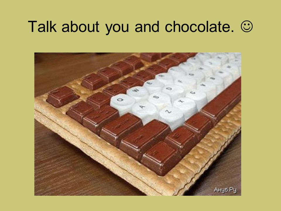 Talk about you and chocolate.