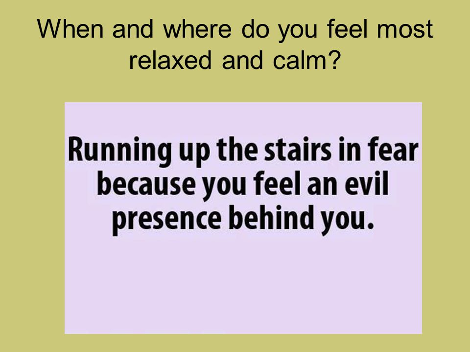 When and where do you feel most relaxed and calm