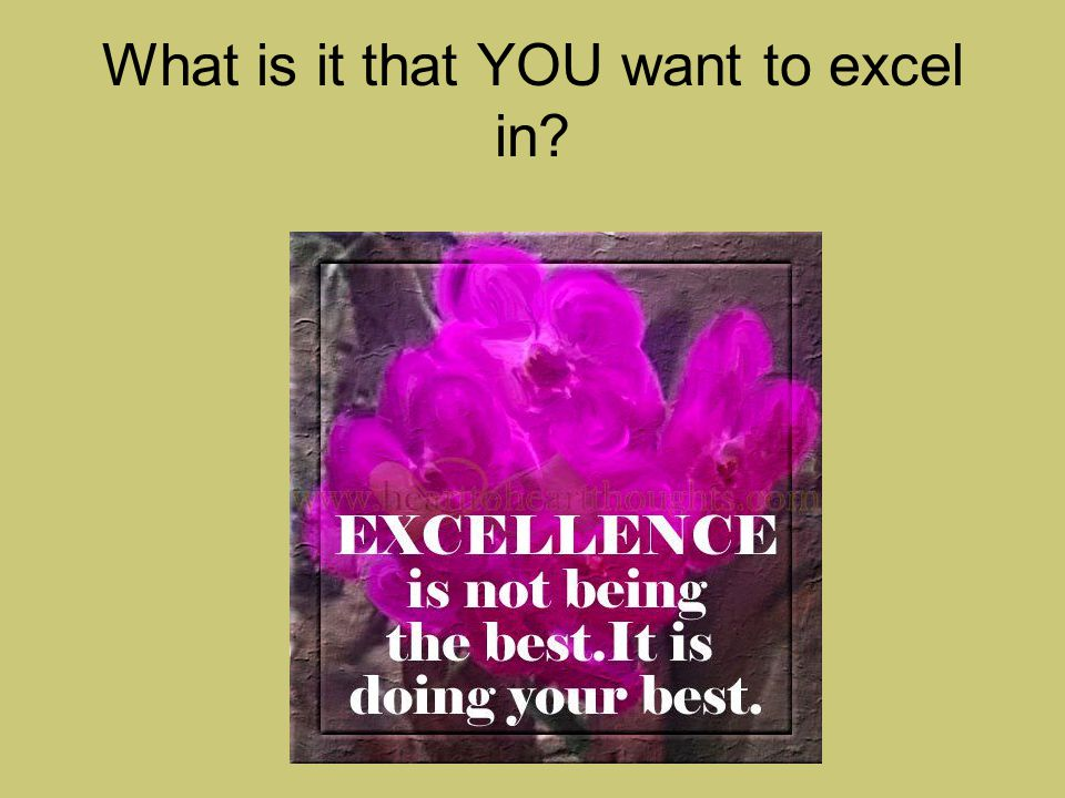 What is it that YOU want to excel in