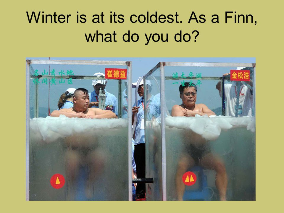Winter is at its coldest. As a Finn, what do you do