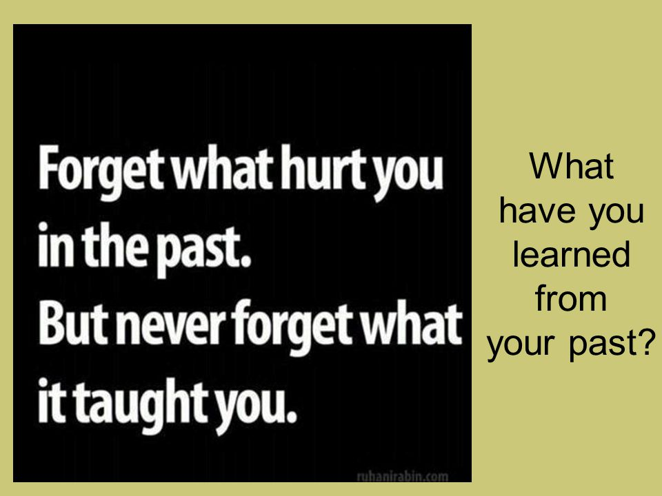 What have you learned from your past