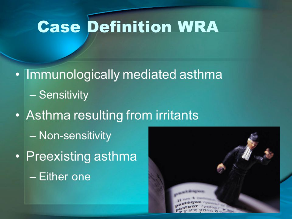 Case Definition WRA Immunologically mediated asthma –Sensitivity Asthma resulting from irritants –Non-sensitivity Preexisting asthma –Either one