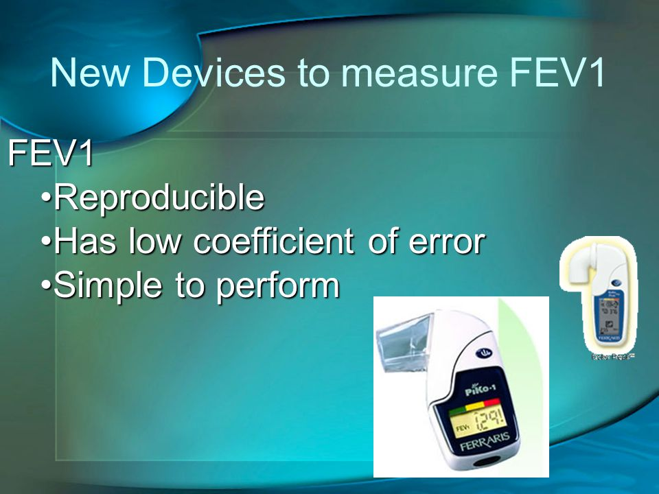 New Devices to measure FEV1 FEV1 ReproducibleReproducible Has low coefficient of errorHas low coefficient of error Simple to performSimple to perform
