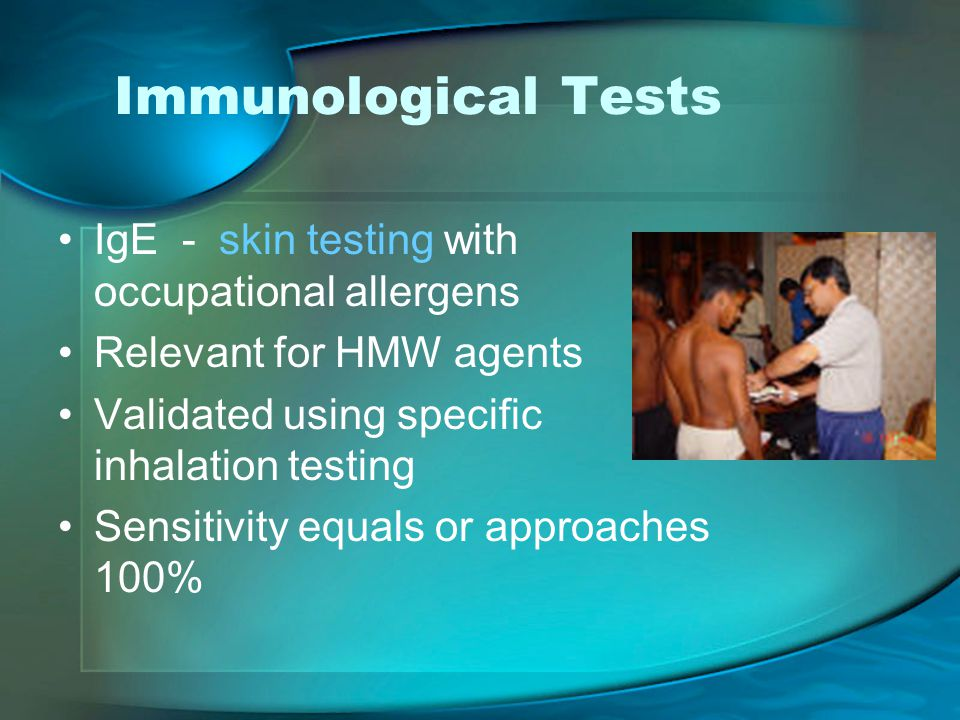 Immunological Tests IgE - skin testing with occupational allergens Relevant for HMW agents Validated using specific inhalation testing Sensitivity equals or approaches 100%