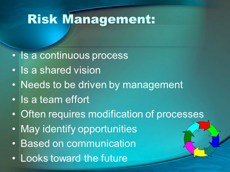 Risk Management: Is a continuous process Is a shared vision Needs to be driven by management Is a team effort Often requires modification of processes May identify opportunities Based on communication Looks toward the future