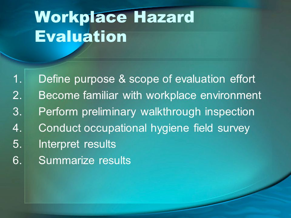 Workplace Hazard Evaluation 1.Define purpose & scope of evaluation effort 2.Become familiar with workplace environment 3.Perform preliminary walkthrough inspection 4.Conduct occupational hygiene field survey 5.Interpret results 6.Summarize results