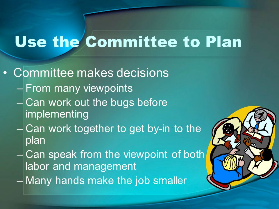 Use the Committee to Plan Committee makes decisions –From many viewpoints –Can work out the bugs before implementing –Can work together to get by-in to the plan –Can speak from the viewpoint of both labor and management –Many hands make the job smaller