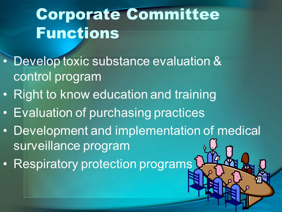 Corporate Committee Functions Develop toxic substance evaluation & control program Right to know education and training Evaluation of purchasing practices Development and implementation of medical surveillance program Respiratory protection programs