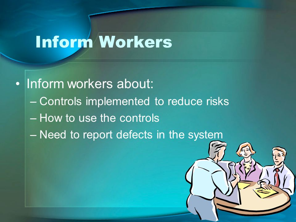 Inform Workers Inform workers about: –Controls implemented to reduce risks –How to use the controls –Need to report defects in the system