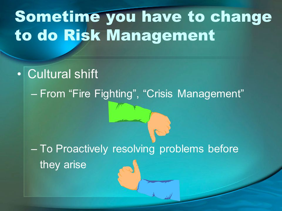 Sometime you have to change to do Risk Management Cultural shift –From Fire Fighting , Crisis Management –To Proactively resolving problems before they arise