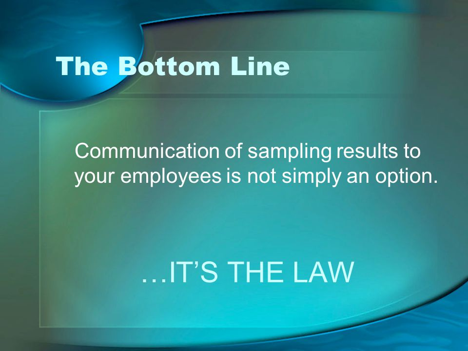 The Bottom Line Communication of sampling results to your employees is not simply an option.