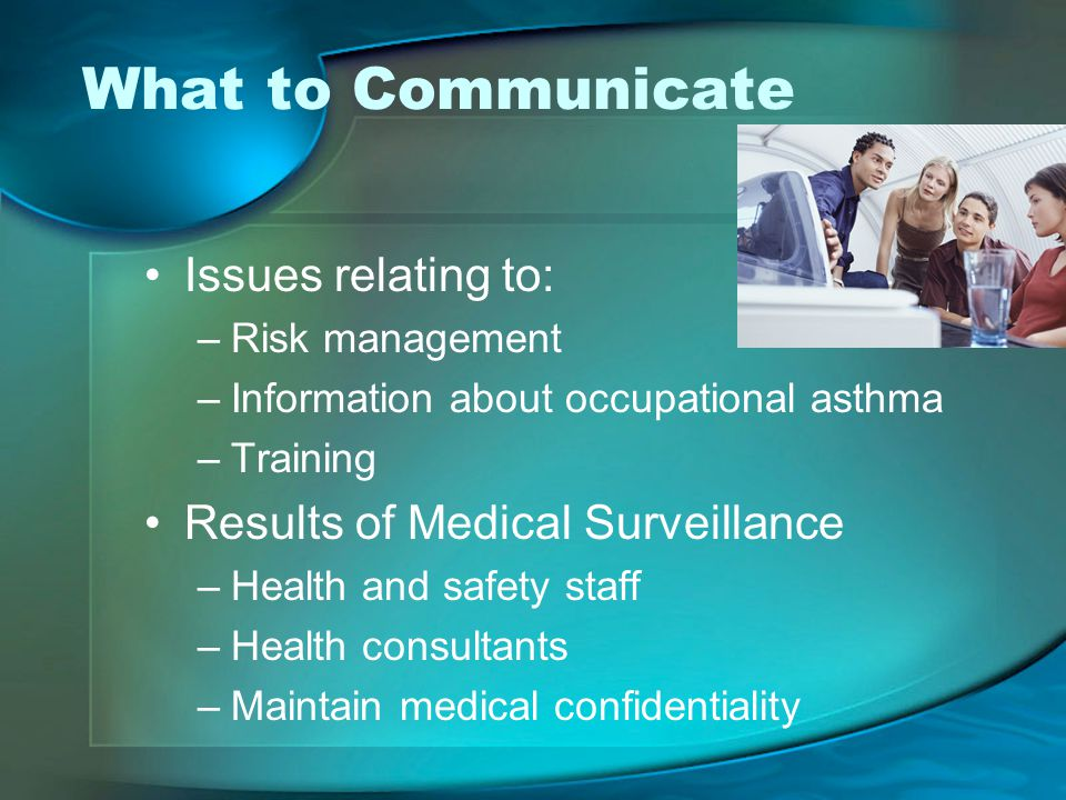What to Communicate Issues relating to: –Risk management –Information about occupational asthma –Training Results of Medical Surveillance –Health and safety staff –Health consultants –Maintain medical confidentiality