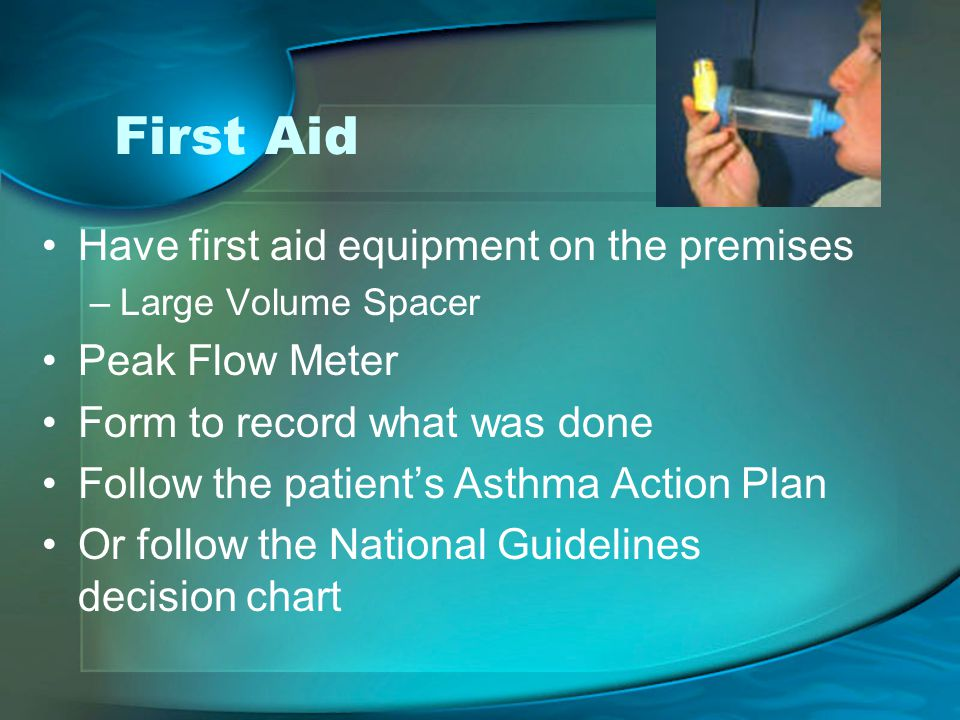 First Aid Have first aid equipment on the premises –Large Volume Spacer Peak Flow Meter Form to record what was done Follow the patient's Asthma Action Plan Or follow the National Guidelines decision chart