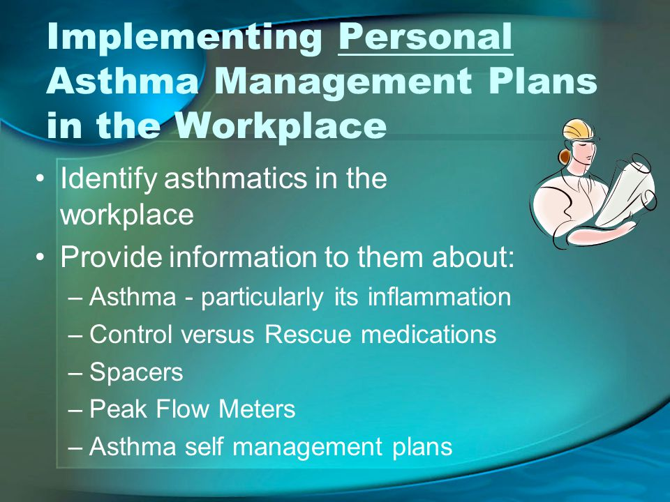 Implementing Personal Asthma Management Plans in the Workplace Identify asthmatics in the workplace Provide information to them about: –Asthma - particularly its inflammation –Control versus Rescue medications –Spacers –Peak Flow Meters –Asthma self management plans