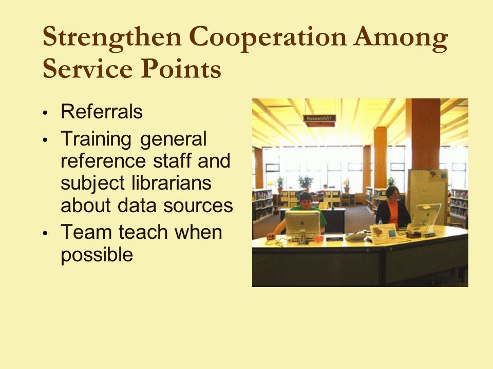 Strengthen Cooperation Among Service Points Referrals Training general reference staff and subject librarians about data sources Team teach when possible