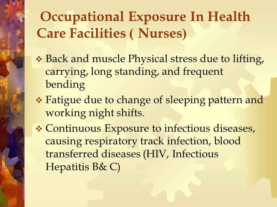 Occupational Exposure In Health Care Facilities ) Nurses(  Back and muscle Physical stress due to lifting, carrying, long standing, and frequent bending  Fatigue due to change of sleeping pattern and working night shifts.