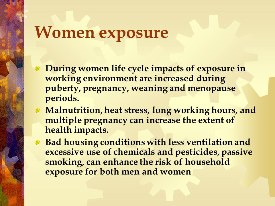 Women exposure During women life cycle impacts of exposure in working environment are increased during puberty, pregnancy, weaning and menopause periods.