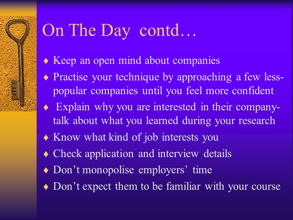 On The Day contd…  Keep an open mind about companies  Practise your technique by approaching a few less- popular companies until you feel more confident  Explain why you are interested in their company- talk about what you learned during your research  Know what kind of job interests you  Check application and interview details  Don't monopolise employers' time  Don't expect them to be familiar with your course