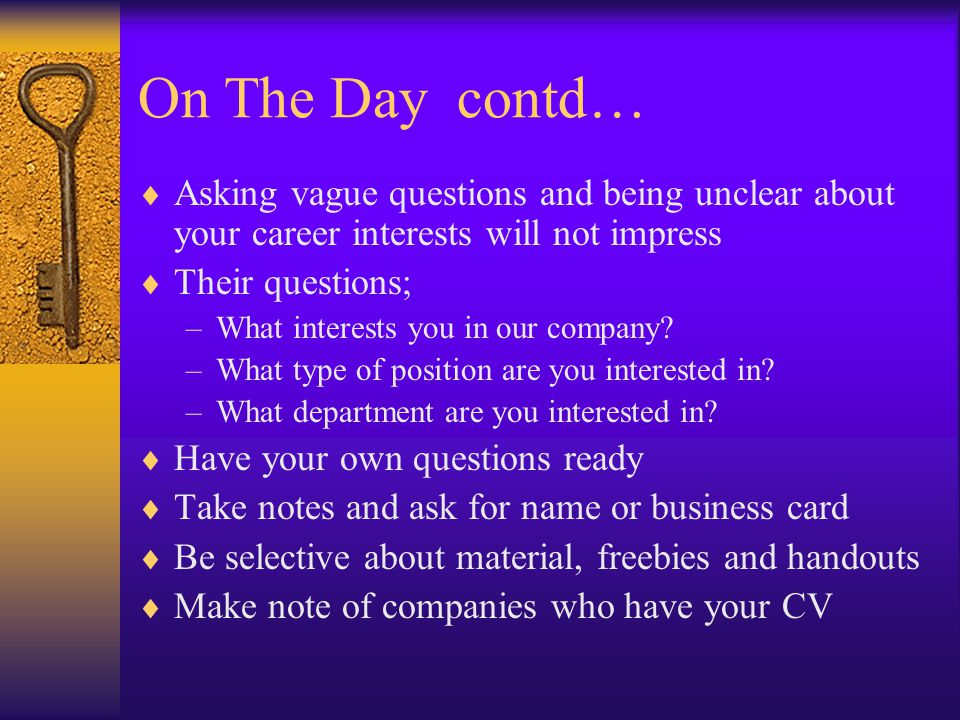 On The Day contd…  Asking vague questions and being unclear about your career interests will not impress  Their questions; –What interests you in our company.