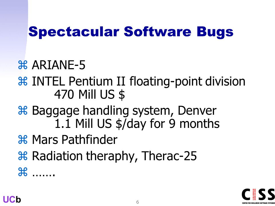 UCb 6 Spectacular Software Bugs z ARIANE-5 z INTEL Pentium II floating-point division 470 Mill US $ z Baggage handling system, Denver 1.1 Mill US $/day for 9 months z Mars Pathfinder z Radiation theraphy, Therac-25 z …….