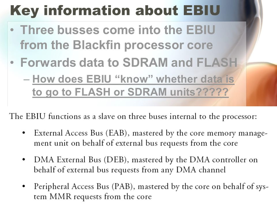 "Key information about EBIU Three busses come into the EBIU from the Blackfin processor core Forwards data to SDRAM and FLASH –How does EBIU ""know"" whe"