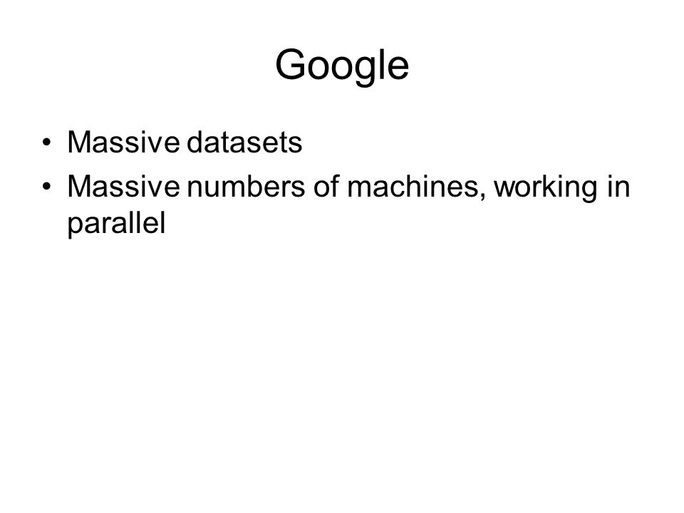 Google Massive datasets Massive numbers of machines, working in parallel