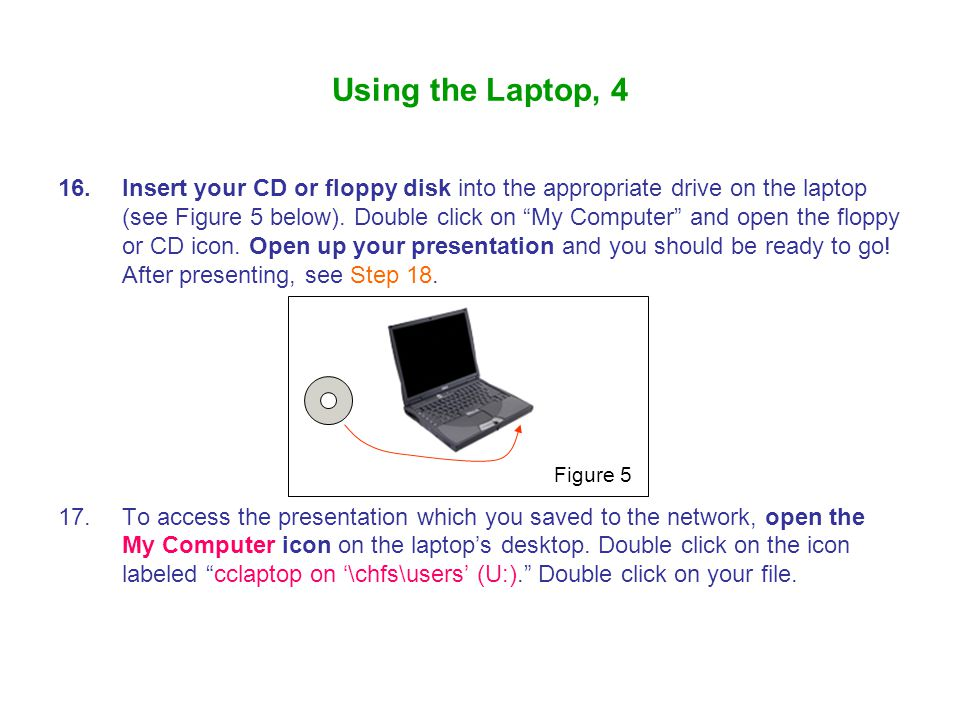 16.Insert your CD or floppy disk into the appropriate drive on the laptop (see Figure 5 below).