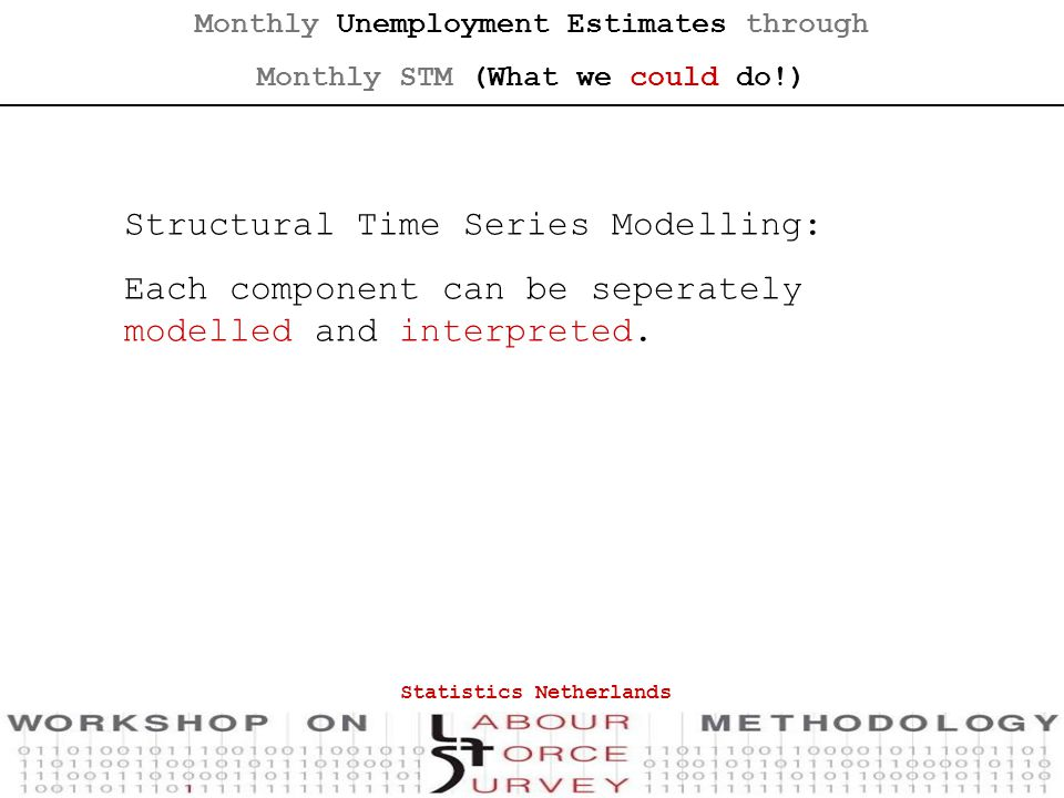 Statistics Netherlands Monthly Unemployment Estimates through Monthly STM (What we could do!) Structural Time Series Modelling: Each component can be seperately modelled and interpreted.