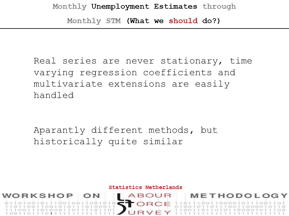 Real series are never stationary, time varying regression coefficients and multivariate extensions are easily handled Aparantly different methods, but historically quite similar Statistics Netherlands Monthly Unemployment Estimates through Monthly STM (What we should do )