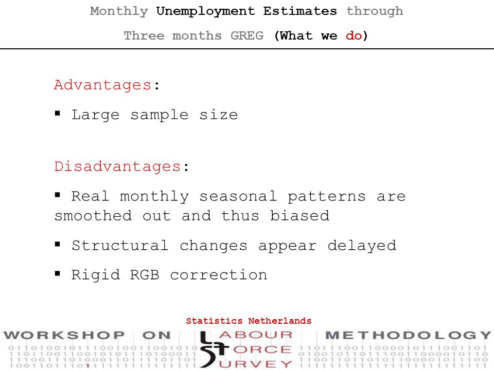 Monthly Unemployment Estimates through Three months GREG (What we do) Disadvantages:  Real monthly seasonal patterns are smoothed out and thus biased  Structural changes appear delayed  Rigid RGB correction Advantages:  Large sample size Statistics Netherlands