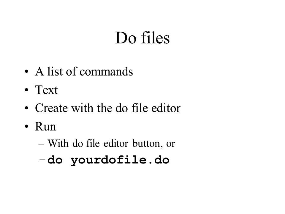 Do files A list of commands Text Create with the do file editor Run –With do file editor button, or –do yourdofile.do