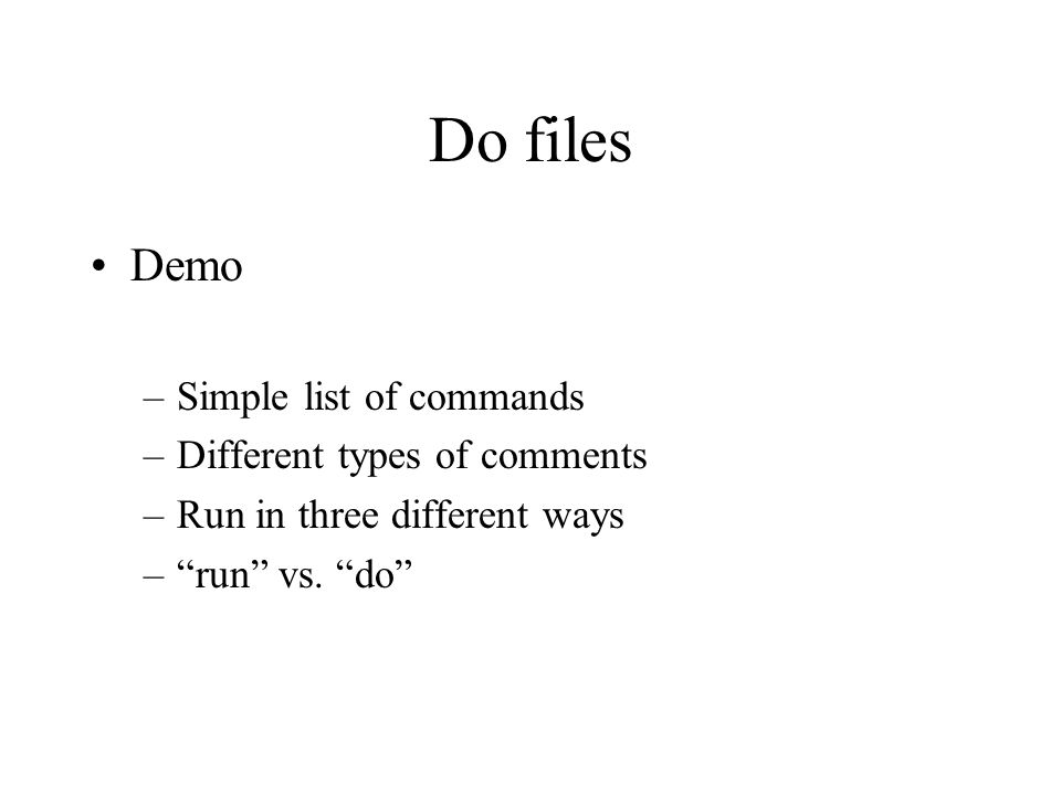 "Do files Demo –Simple list of commands –Different types of comments –Run in three different ways –""run"" vs. ""do"""