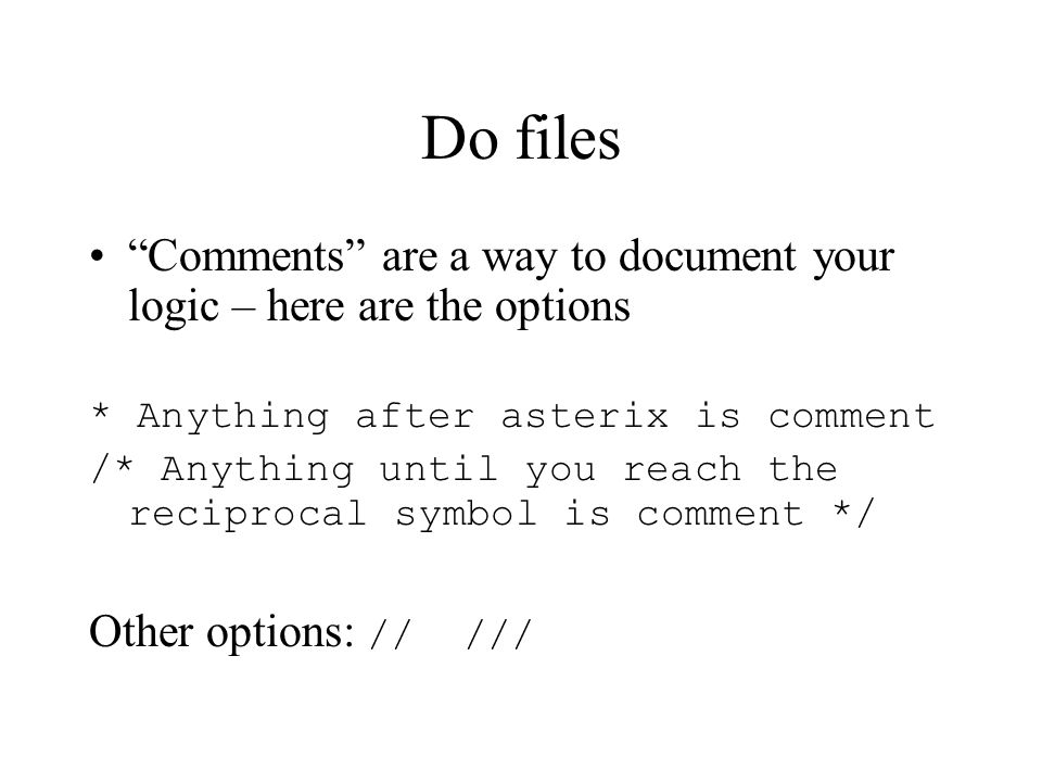 "Do files ""Comments"" are a way to document your logic – here are the options * Anything after asterix is comment /* Anything until you reach the recipr"