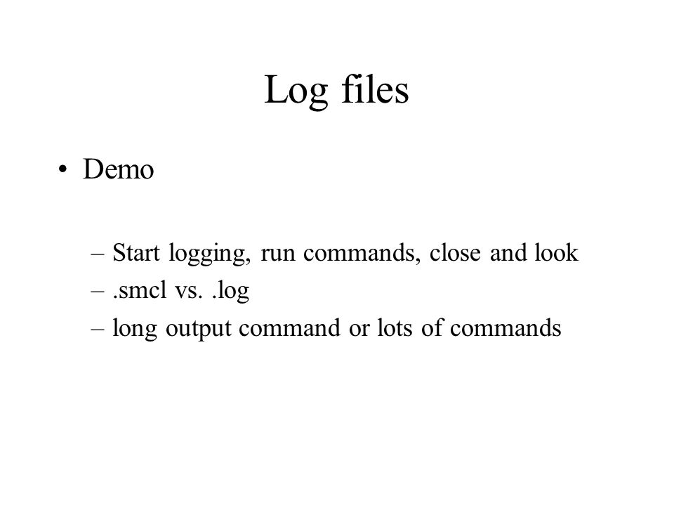 Log files Demo –Start logging, run commands, close and look –.smcl vs..log –long output command or lots of commands