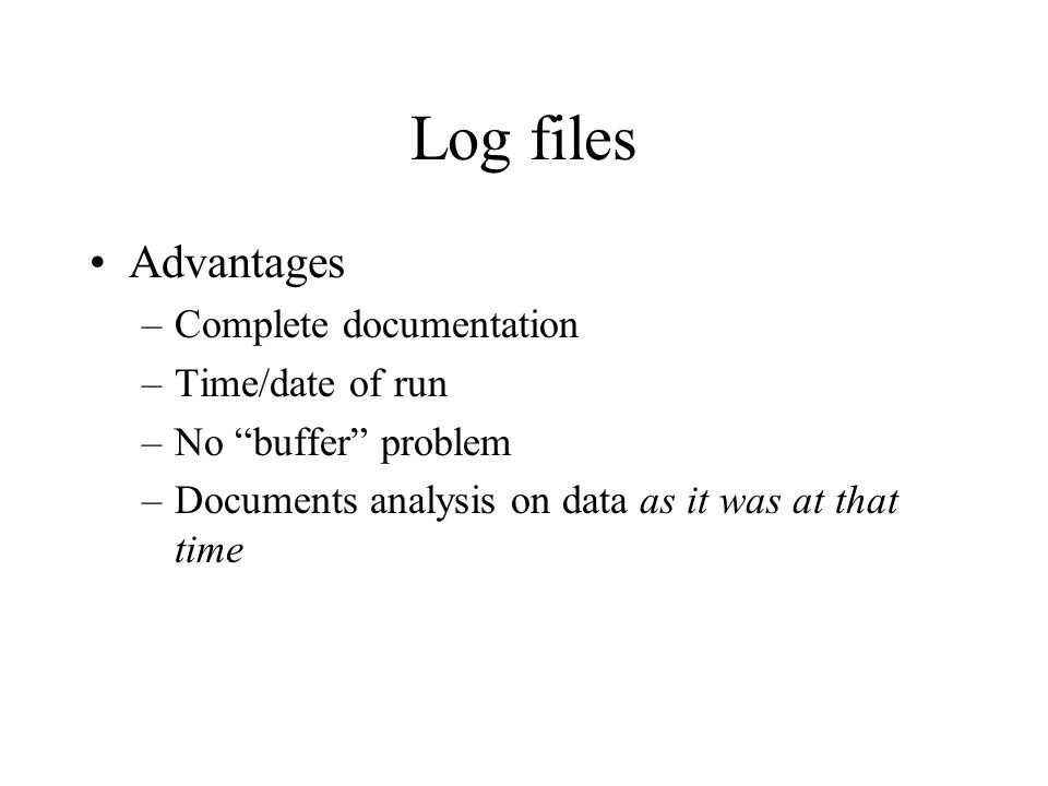Log files Advantages –Complete documentation –Time/date of run –No buffer problem –Documents analysis on data as it was at that time
