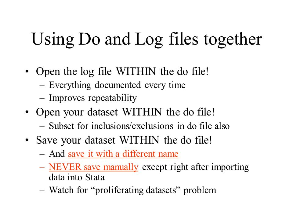 Using Do and Log files together Open the log file WITHIN the do file! –Everything documented every time –Improves repeatability Open your dataset WITH