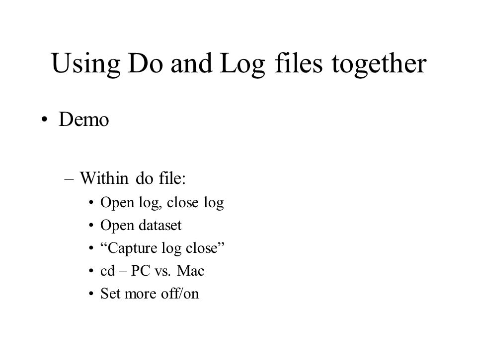 Using Do and Log files together Demo –Within do file: Open log, close log Open dataset Capture log close cd – PC vs.
