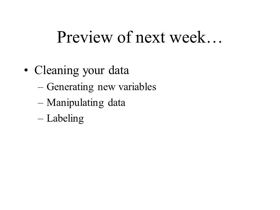 Preview of next week… Cleaning your data –Generating new variables –Manipulating data –Labeling
