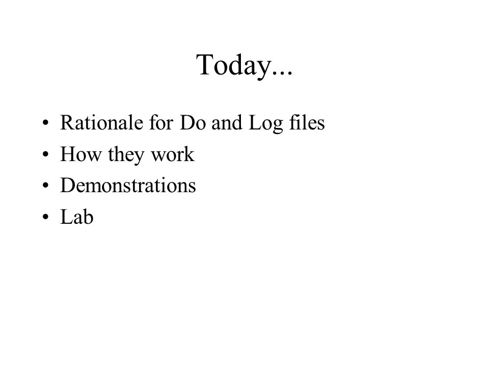 Today... Rationale for Do and Log files How they work Demonstrations Lab