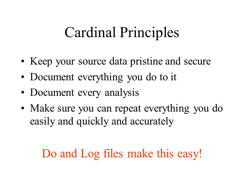 Cardinal Principles Keep your source data pristine and secure Document everything you do to it Document every analysis Make sure you can repeat everything you do easily and quickly and accurately Do and Log files make this easy!