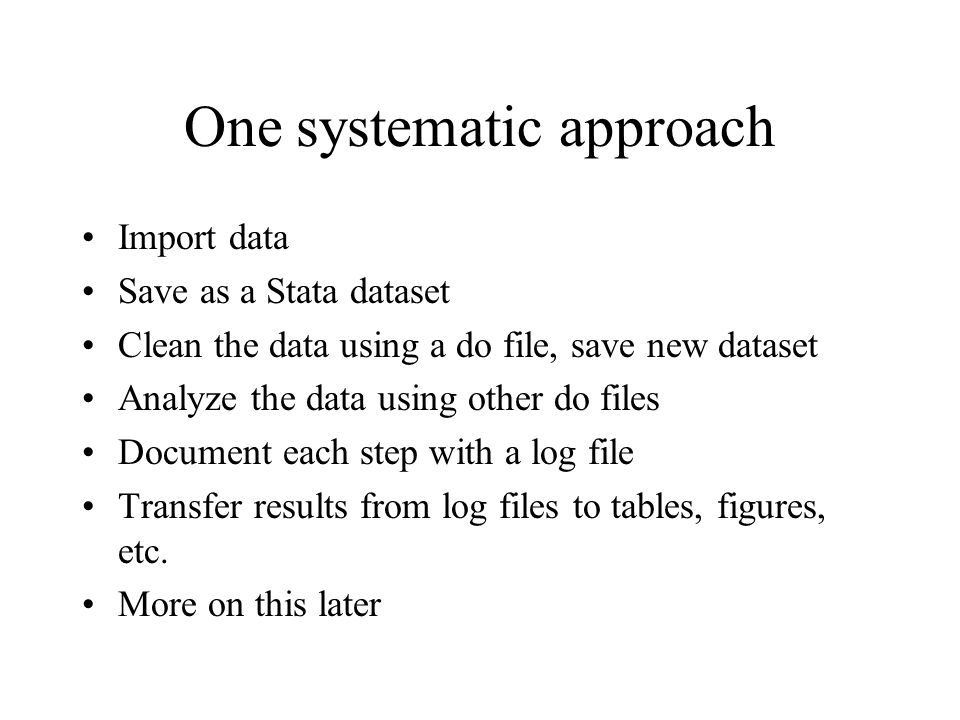 One systematic approach Import data Save as a Stata dataset Clean the data using a do file, save new dataset Analyze the data using other do files Doc