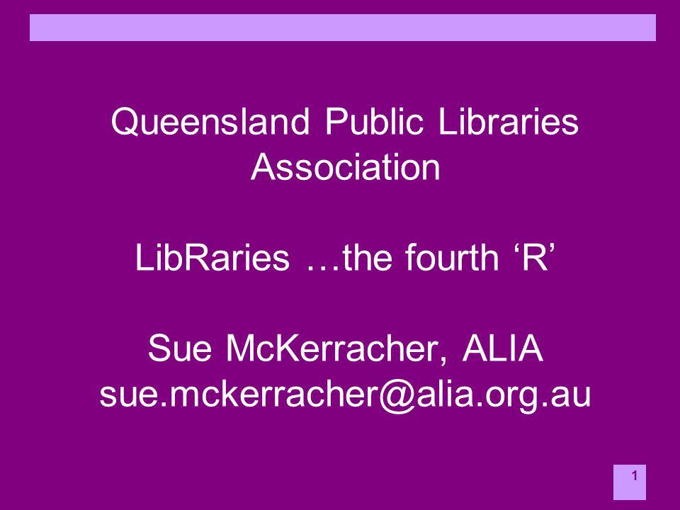 1 Queensland Public Libraries Association LibRaries …the fourth 'R' Sue McKerracher, ALIA sue.mckerracher@alia.org.au